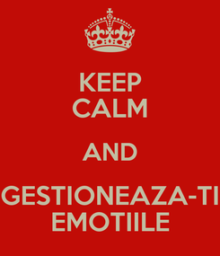 Poster: KEEP CALM AND GESTIONEAZA-TI EMOTIILE
