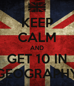 Poster: KEEP CALM AND GET 10 IN GEOGRAPHY