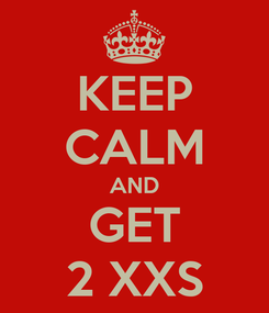 Poster: KEEP CALM AND GET 2 XXS