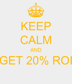Poster: KEEP CALM AND GET 20% ROI