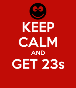 Poster: KEEP CALM AND GET 23s