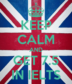 Poster: KEEP CALM AND GET 7.5 IN IELTS