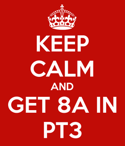Poster: KEEP CALM AND GET 8A IN PT3