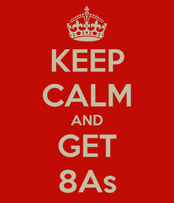 Poster: KEEP CALM AND GET 8As