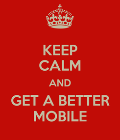 Poster: KEEP CALM AND GET A BETTER MOBILE