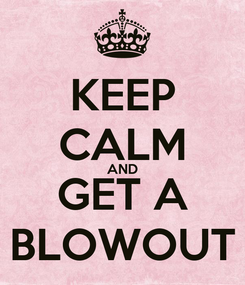 Poster: KEEP CALM AND GET A BLOWOUT