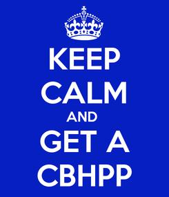 Poster: KEEP CALM AND  GET A CBHPP