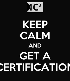 Poster: KEEP CALM AND GET A CERTIFICATION