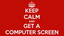 Poster: KEEP CALM AND GET A COMPUTER SCREEN
