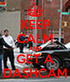 Poster: KEEP CALM AND GET A DASHCAM