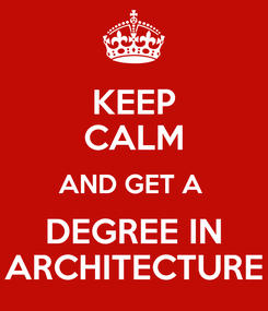 Poster: KEEP CALM AND GET A  DEGREE IN ARCHITECTURE