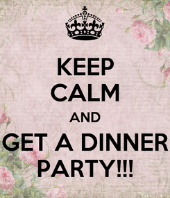 Poster: KEEP CALM AND GET A DINNER PARTY!!!