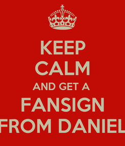 Poster: KEEP CALM AND GET A  FANSIGN FROM DANIEL