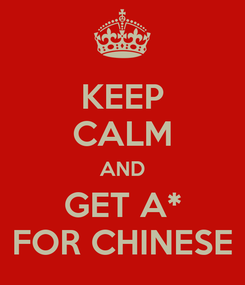 Poster: KEEP CALM AND GET A* FOR CHINESE