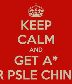 Poster: KEEP CALM AND GET A* FOR PSLE CHINESE