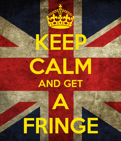 Poster: KEEP CALM AND GET A FRINGE