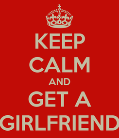 Poster: KEEP CALM AND GET A GIRLFRIEND