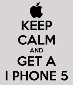 Poster: KEEP CALM AND GET A I PHONE 5