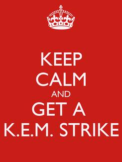 Poster: KEEP CALM AND GET A  K.E.M. STRIKE
