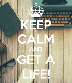 Poster: KEEP CALM AND GET A LIFE!