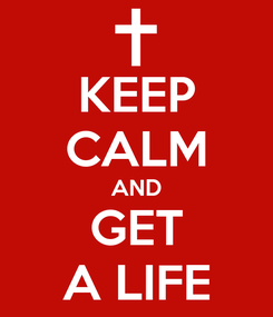 Poster: KEEP CALM AND GET A LIFE
