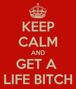 Poster: KEEP CALM AND GET A  LIFE BITCH
