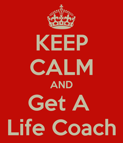 Poster: KEEP CALM AND Get A  Life Coach