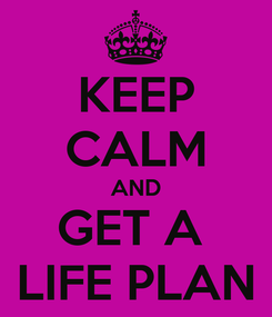 Poster: KEEP CALM AND GET A  LIFE PLAN