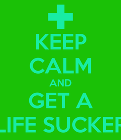 Poster: KEEP CALM AND GET A LIFE SUCKER