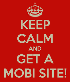 Poster: KEEP CALM AND GET A MOBI SITE!