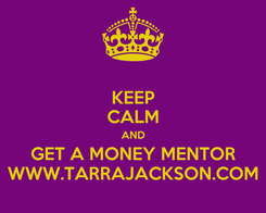 Poster: KEEP CALM AND GET A MONEY MENTOR WWW.TARRAJACKSON.COM