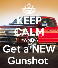 Poster: KEEP CALM AND Get a NEW Gunshot