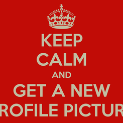 Poster: KEEP CALM AND GET A NEW PROFILE PICTURE