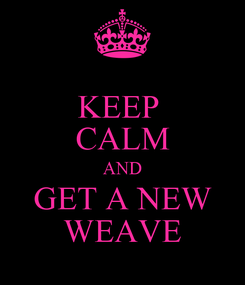 Poster: KEEP  CALM AND GET A NEW WEAVE