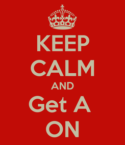 Poster: KEEP CALM AND Get A  ON