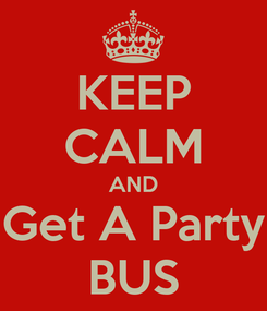 Poster: KEEP CALM AND Get A Party BUS