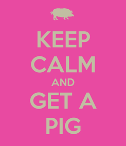 Poster: KEEP CALM AND GET A PIG