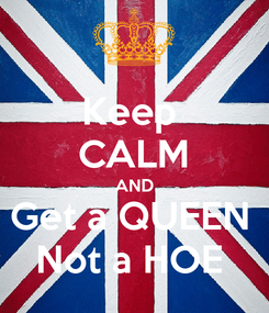 Poster: Keep  CALM AND Get a QUEEN  Not a HOE