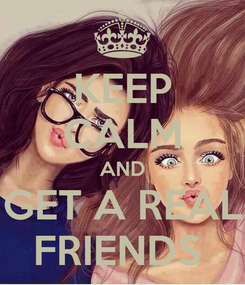 Poster: KEEP CALM AND GET A REAL FRIENDS