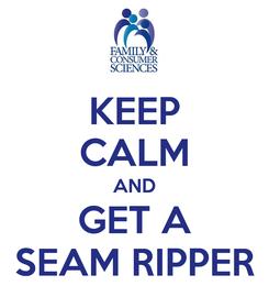 Poster: KEEP CALM AND GET A SEAM RIPPER