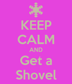 Poster: KEEP CALM AND Get a Shovel