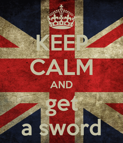 Poster: KEEP CALM AND get a sword