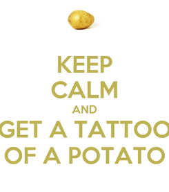 Poster: KEEP CALM AND GET A TATTOO OF A POTATO