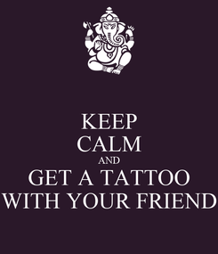 Poster: KEEP CALM AND GET A TATTOO WITH YOUR FRIEND
