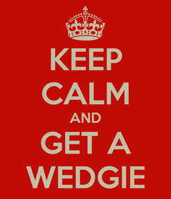 Poster: KEEP CALM AND GET A WEDGIE