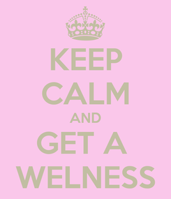 Poster: KEEP CALM AND GET A  WELNESS