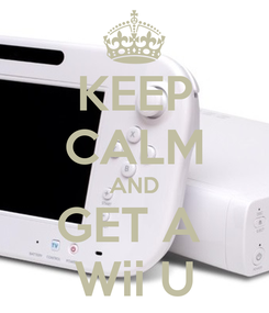 Poster: KEEP CALM AND GET A  Wii U