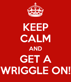 Poster: KEEP CALM AND GET A WRIGGLE ON!