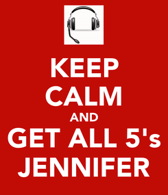 Poster: KEEP CALM AND GET ALL 5's JENNIFER