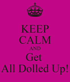 Poster: KEEP CALM AND Get  All Dolled Up!